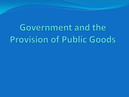 Public Goods Goods that are normally provided by Governments Goods that are not provided by the private market or are insufficiently provided by the private.