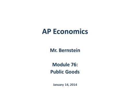 Mr. Bernstein Module 76: Public Goods January 14, 2014