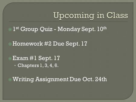 1 st Group Quiz - Monday Sept. 10 th Homework #2 Due Sept. 17 Exam #1 Sept. 17 Chapters 1, 3, 4, 6. Writing Assignment Due Oct. 24th.