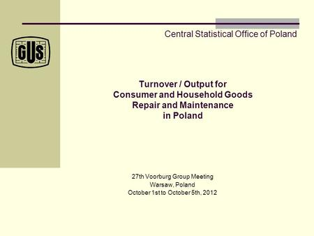 Turnover / Output for Consumer and Household Goods Repair and Maintenance in Poland 27th Voorburg Group Meeting Warsaw, Poland October 1st to October 5th,