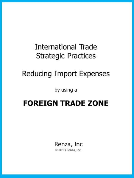 International Trade Strategic Practices Reducing Import Expenses by using a FOREIGN TRADE ZONE Renza, Inc © 2013 Renza, Inc.