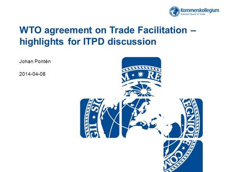 WTO agreement on Trade Facilitation – highlights for ITPD discussion Johan Pontén 2014-04-08.