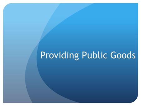 Providing Public Goods. Public Goods A shared good or service for which it would be inefficient or impractical… 1. To make consumers pay individually.