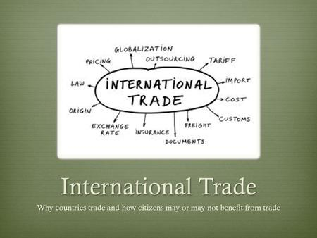 International Trade Why countries trade and how citizens may or may not benefit from trade.