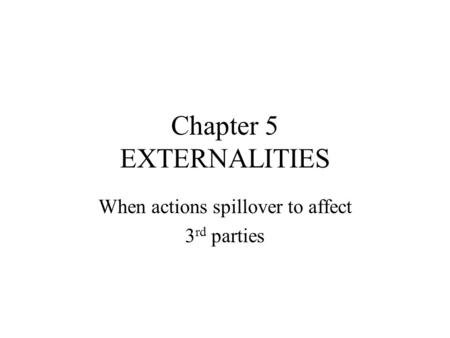 Chapter 5 EXTERNALITIES When actions spillover to affect 3 rd parties.