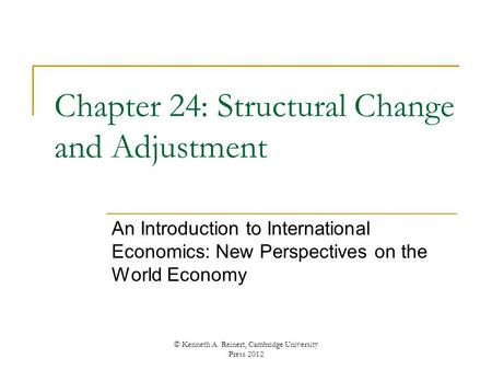 Chapter 24: Structural Change and Adjustment An Introduction to International Economics: New Perspectives on the World Economy © Kenneth A. Reinert, Cambridge.