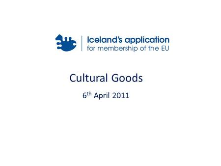 Cultural Goods 6 th April 2011. Relevant Acquis Icelandic Legislation International Conventions Application Form for Export Structure & Responsibility.