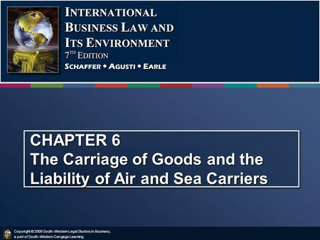 Copyright © 2009 South-Western Legal Studies in Business, a part of South-Western Cengage Learning. CHAPTER 6 The Carriage of Goods and the Liability of.