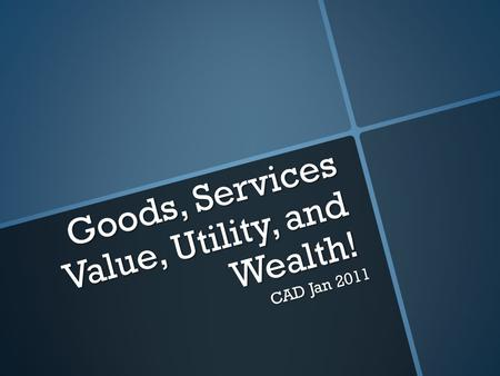 Goods, Services Value, Utility, and Wealth! CAD Jan 2011.