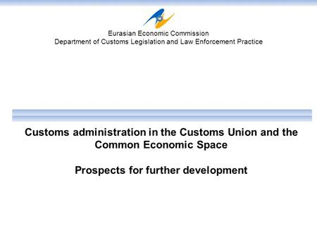 Customs administration in the Customs Union and the Common Economic Space Prospects for further development Eurasian Economic Commission Department of.