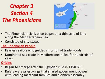 Chapter 3 Section 4 The Phoenicians The Phoenician civilization began on a thin strip of land along the Mediterranean Sea. Consisted of city-states The.