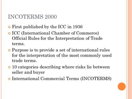 INCOTERMS 2000 First published by the ICC in 1936 ICC (International Chamber of Commerce) Official Rules for the Interpretation of Trade terms. Purpose.