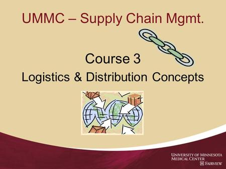 UMMC – Supply Chain Mgmt. Course 3 Logistics & Distribution Concepts.