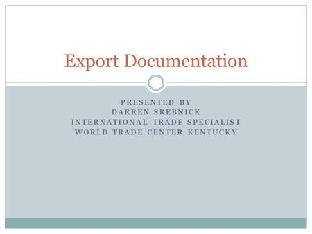 PRESENTED BY DARREN SREBNICK INTERNATIONAL TRADE SPECIALIST WORLD TRADE CENTER KENTUCKY Export Documentation.