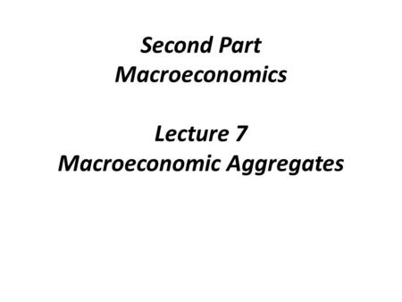 Second Part Macroeconomics Lecture 7 Macroeconomic Aggregates.