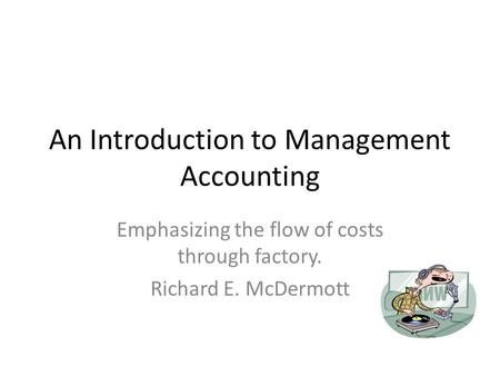 An Introduction to Management Accounting Emphasizing the flow of costs through factory. Richard E. McDermott.