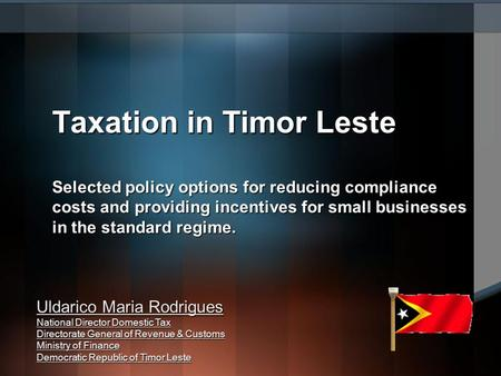 Uldarico Maria Rodrigues National Director Domestic Tax Directorate General of Revenue & Customs Ministry of Finance Democratic Republic of Timor Leste.