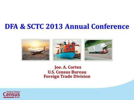 DFA & SCTC 2013 Annual Conference Joe. A. Cortez Joe. A. Cortez U.S. Census Bureau Foreign Trade Division.