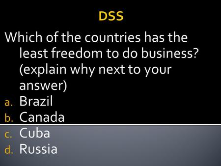 DSS Which of the countries has the least freedom to do business? (explain why next to your answer) a. Brazil b. Canada c. Cuba d. Russia.