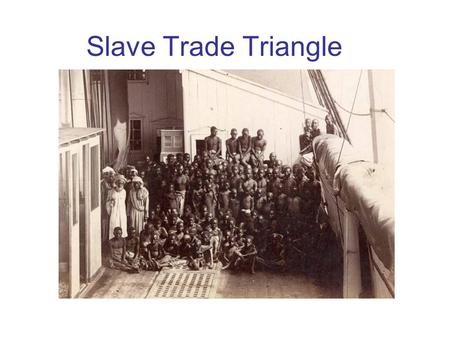 Slave Trade Triangle. Three stages of the trade triangle: Stage 1: The outward passage carried manufactered goods from Europe to Africa, Stage 2: The.
