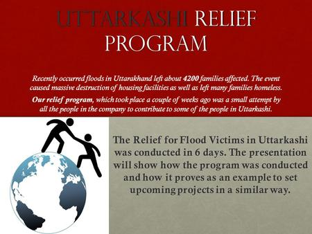 UTTarKASHI RELIEF PROGRAM Recently occurred floods in Uttarakhand left about 4200 families affected. The event caused massive destruction of housing facilities.