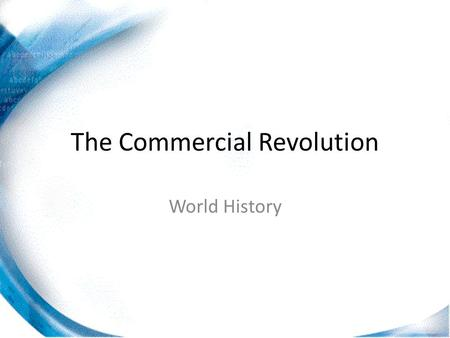 The Commercial Revolution World History. 17 th Century Europe Although most of Europe remained agricultural during this period, the fastest growing part.