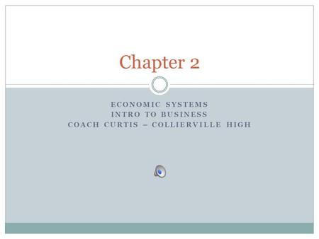 ECONOMIC SYSTEMS INTRO TO BUSINESS COACH CURTIS – COLLIERVILLE HIGH Chapter 2.