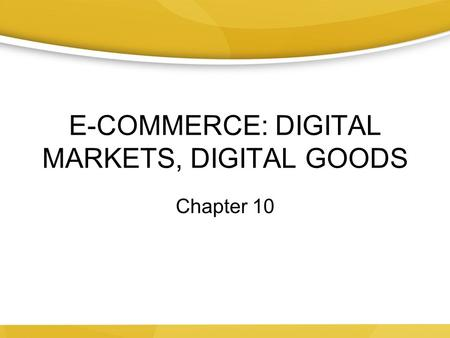 E-COMMERCE: DIGITAL MARKETS, DIGITAL GOODS Chapter 10.