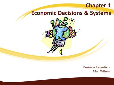 Chapter 1 Economic Decisions & Systems Business Essentials Mrs. Wilson.