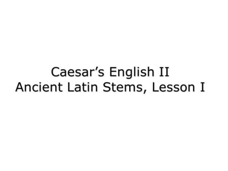 Caesars English II Ancient Latin Stems, Lesson I.