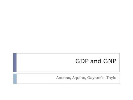 GDP and GNP Anonas, Aquino, Gayanelo, Taylo. What is GDP? Gross Domestic Product (GDP)s technical definition is the total value of the production and.