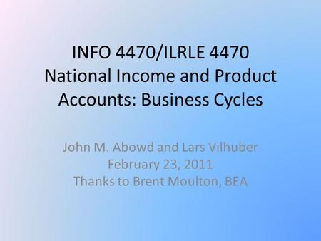 INFO 4470/ILRLE 4470 National Income and Product Accounts: Business Cycles John M. Abowd and Lars Vilhuber February 23, 2011 Thanks to Brent Moulton, BEA.
