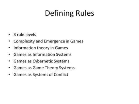 Defining Rules 3 rule levels Complexity and Emergence in Games Information theory in Games Games as Information Systems Games as Cybernetic Systems Games.