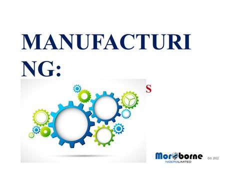MANUFACTURI NG: A MUST FOR NIGERIAS PROSPERITY Oct. 2012.