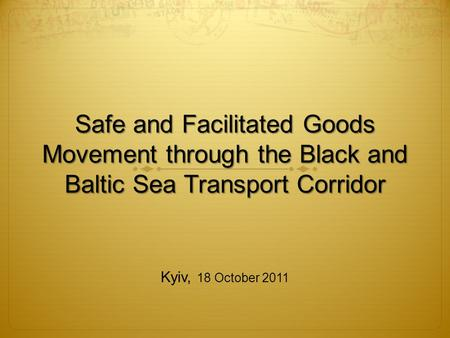 Safe and Facilitated Goods Movement through the Black and Baltic Sea Transport Corridor Kyiv, 18 October 2011.