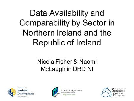 Nicola Fisher & Naomi McLaughlin DRD NI Data Availability and Comparability by Sector in Northern Ireland and the Republic of Ireland.