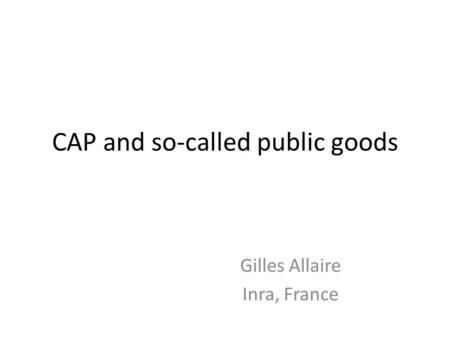 CAP and so-called public goods Gilles Allaire Inra, France.
