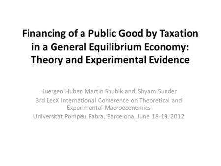 Financing of a Public Good by Taxation in a General Equilibrium Economy: Theory and Experimental Evidence Juergen Huber, Martin Shubik and Shyam Sunder.