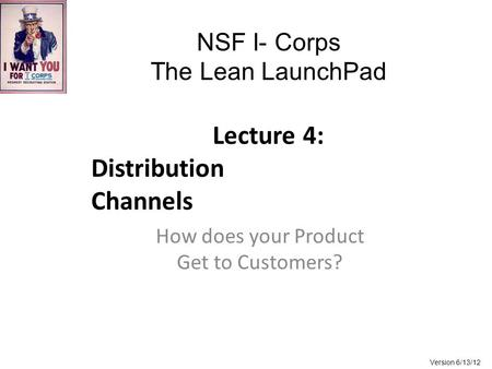 NSF I- Corps The Lean LaunchPad Lecture 4: Distribution Channels How does your Product Get to Customers? Version 6/13/12.
