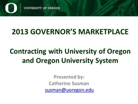Presented by: Catherine Susman 2013 GOVERNORS MARKETPLACE Contracting with University of Oregon and Oregon University.