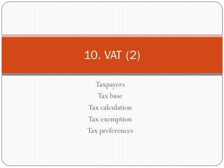 Taxpayers Tax base Tax calculation Tax exemption Tax preferences 10. VAT (2)