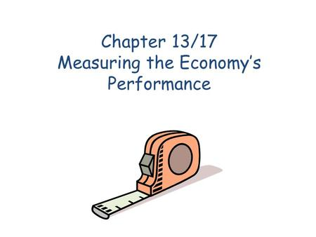 Chapter 13/17 Measuring the Economys Performance.
