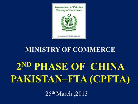 2 ND PHASE OF CHINA PAKISTAN–FTA (CPFTA) MINISTRY OF COMMERCE 25 th March,2013.