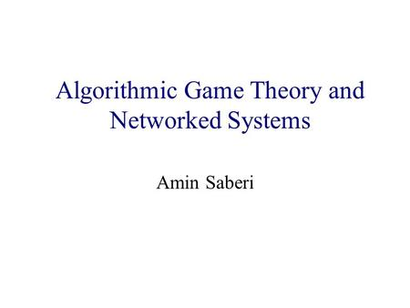 Algorithmic Game Theory and Internet Computing Amin Saberi Algorithmic Game Theory and Networked Systems.