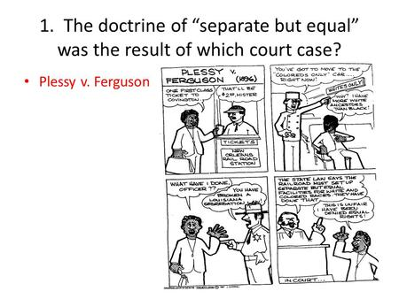 1. The doctrine of separate but equal was the result of which court case? Plessy v. Ferguson.