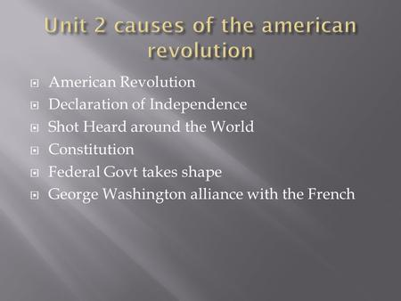 American Revolution Declaration of Independence Shot Heard around the World Constitution Federal Govt takes shape George Washington alliance with the French.