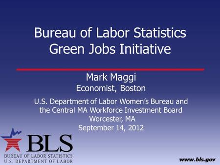 Bureau of Labor Statistics Green Jobs Initiative Mark Maggi Economist, Boston U.S. Department of Labor Womens Bureau and the Central MA Workforce Investment.