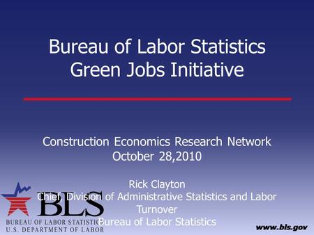 Bureau of Labor Statistics Green Jobs Initiative Construction Economics Research Network October 28,2010 Rick Clayton Chief, Division of Administrative.