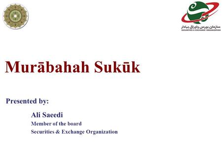 Murābahah Sukūk Ali Saeedi Member of the board Securities & Exchange Organization Presented by: