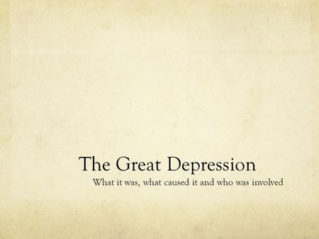 The Great Depression What it was, what caused it and who was involved.